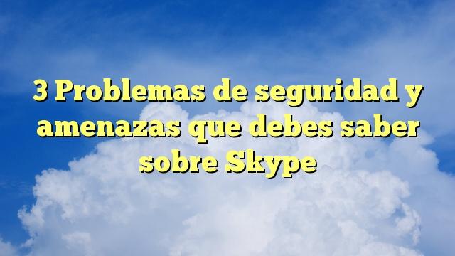 3 Problemas de seguridad y amenazas que debes saber sobre Skype