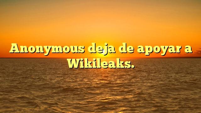 Anonymous deja de apoyar a Wikileaks.