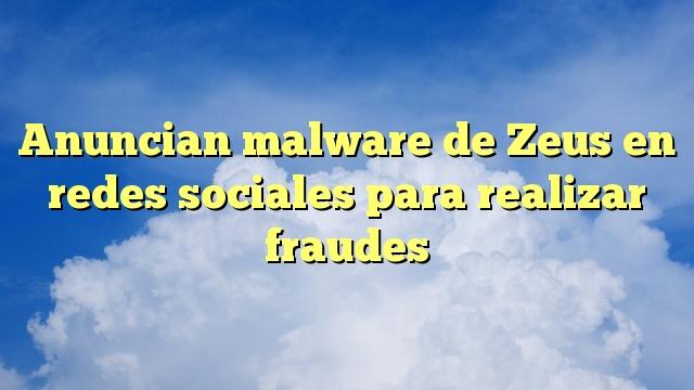 Anuncian malware de Zeus en redes sociales para realizar fraudes