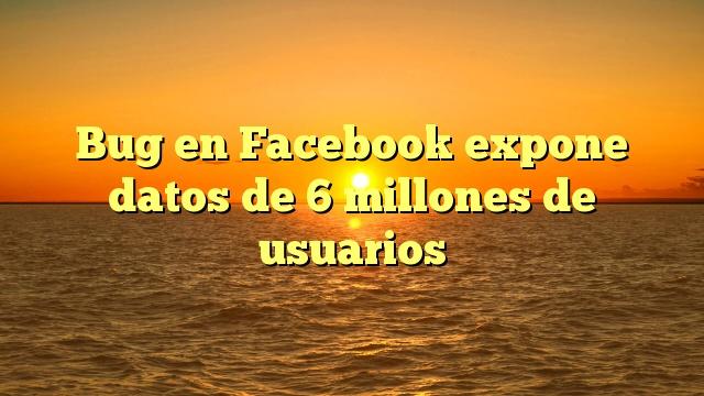 Bug en Facebook expone datos de 6 millones de usuarios