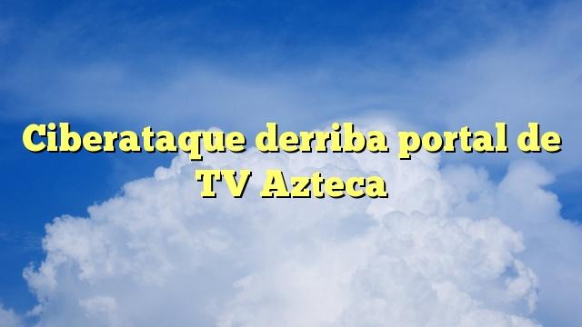 Ciberataque derriba portal de TV Azteca