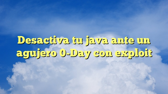 Desactiva tu java ante un agujero 0-Day con exploit