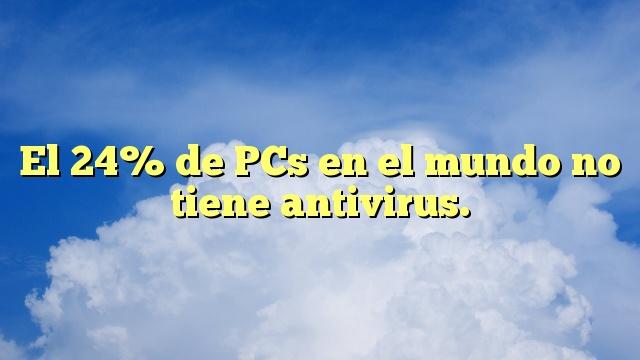El 24% de PCs en el mundo no tiene antivirus.