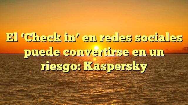 El 'Check in' en redes sociales puede convertirse en un riesgo: Kaspersky
