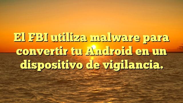 El FBI utiliza malware para convertir tu Android en un dispositivo de vigilancia.