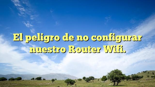 El peligro de no configurar nuestro Router Wifi.