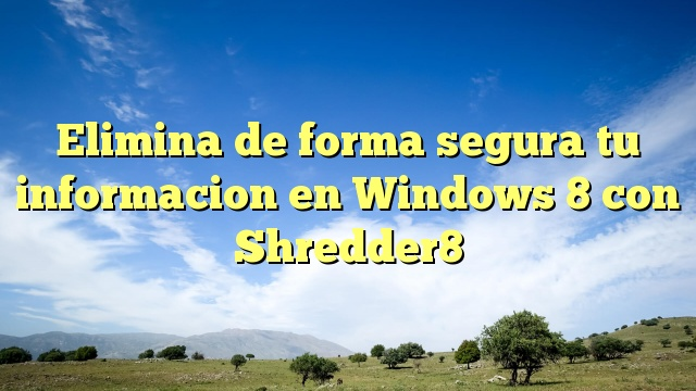 Elimina de forma segura tu informacion en Windows 8 con Shredder8