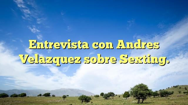 Entrevista con Andres Velazquez sobre Sexting.