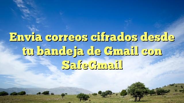 Envia correos cifrados desde tu bandeja de Gmail con SafeGmail