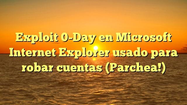 Exploit 0-Day en Microsoft Internet Explorer usado para robar cuentas (Parchea!)