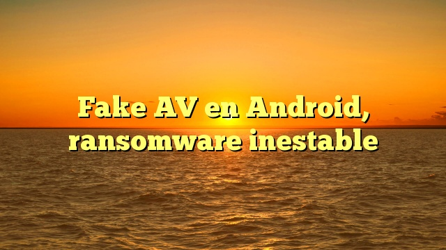 Fake AV en Android, ransomware inestable