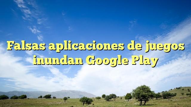 Falsas aplicaciones de juegos inundan Google Play