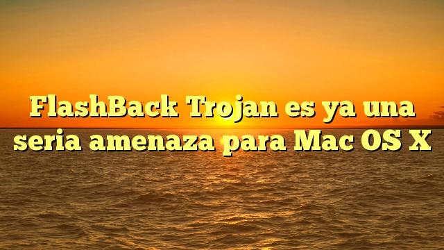 FlashBack Trojan es ya una seria amenaza para Mac OS X