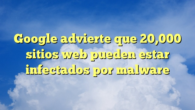 Google advierte que 20,000 sitios web pueden estar infectados por malware