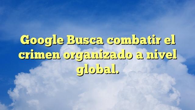 Google Busca combatir el crimen organizado a nivel global.