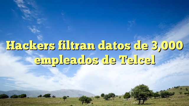 Hackers filtran datos de 3,000 empleados de Telcel