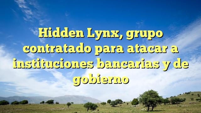 Hidden Lynx, grupo contratado para atacar a instituciones bancarias y de gobierno