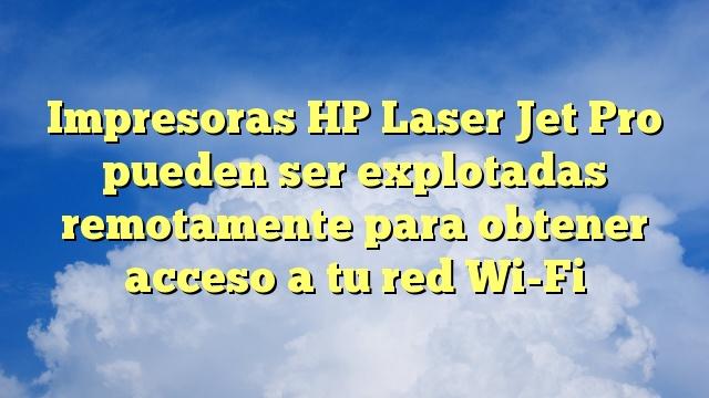 Impresoras HP Laser Jet Pro pueden ser explotadas remotamente para obtener acceso a tu red Wi-Fi