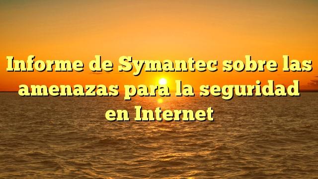 Informe de Symantec sobre las amenazas para la seguridad en Internet