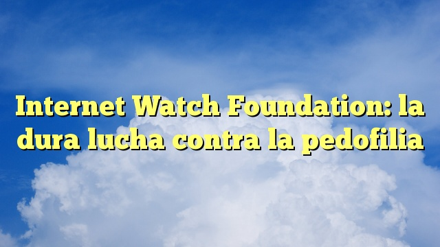Internet Watch Foundation: la dura lucha contra la pedofilia