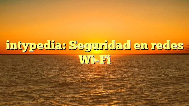 intypedia: Seguridad en redes Wi-Fi