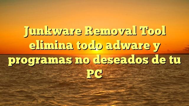 Junkware Removal Tool elimina todo adware y programas no deseados de tu PC