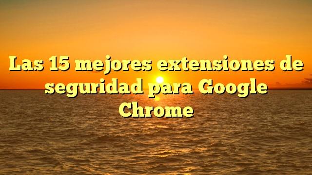 Las 15 mejores extensiones de seguridad para Google Chrome