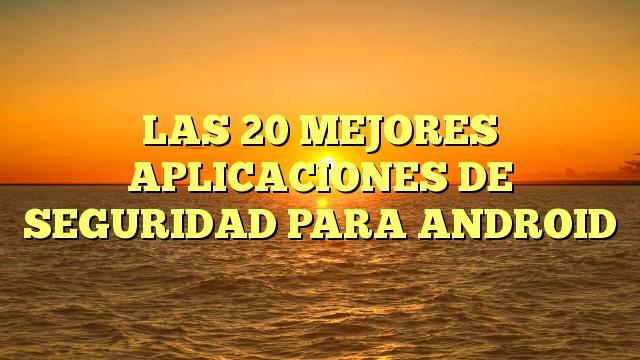LAS 20 MEJORES APLICACIONES DE SEGURIDAD PARA ANDROID