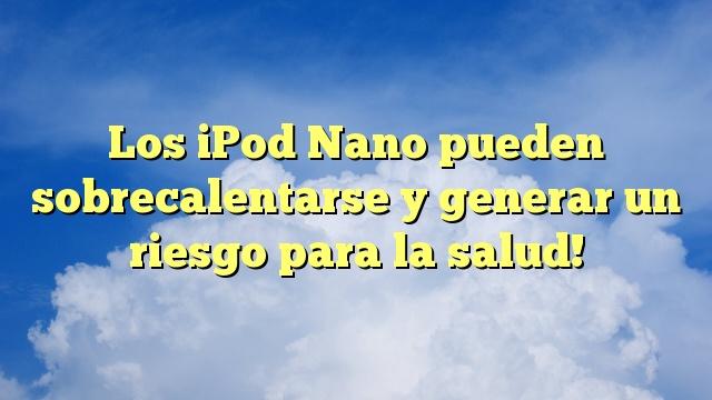 Los iPod Nano pueden sobrecalentarse y generar un riesgo para la salud!