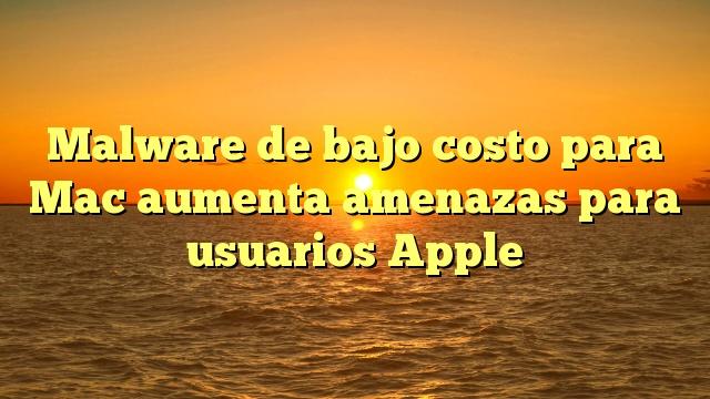 Malware de bajo costo para Mac aumenta amenazas para usuarios Apple