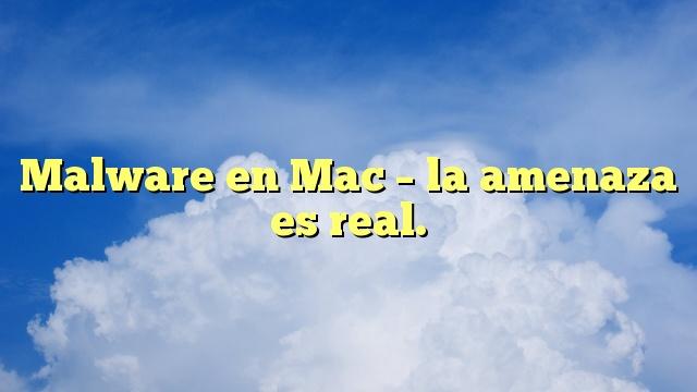 Malware en Mac – la amenaza es real.