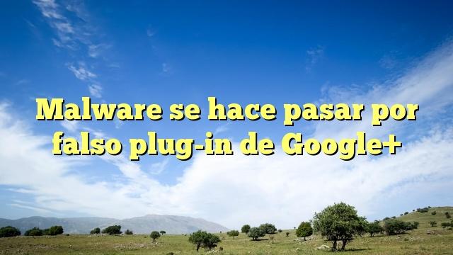 Malware se hace pasar por falso plug-in de Google+