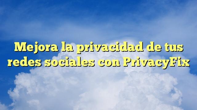 Mejora la privacidad de tus redes sociales con PrivacyFix