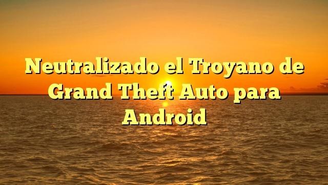 Neutralizado el Troyano de Grand Theft Auto para Android