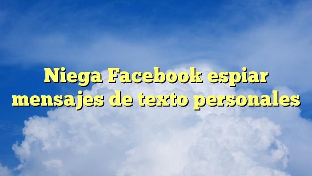 Niega Facebook espiar mensajes de texto personales