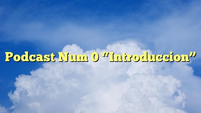 "Podcast Num 0 ""Introduccion"""