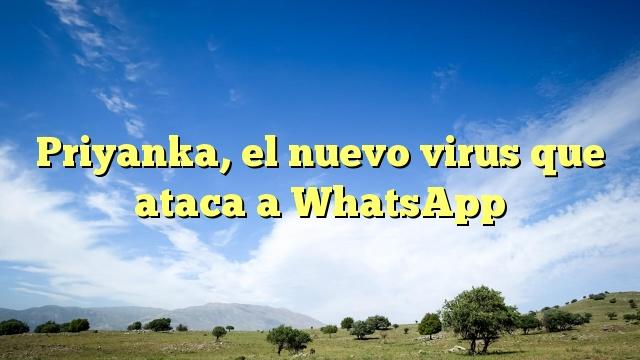 Priyanka, el nuevo virus que ataca a WhatsApp