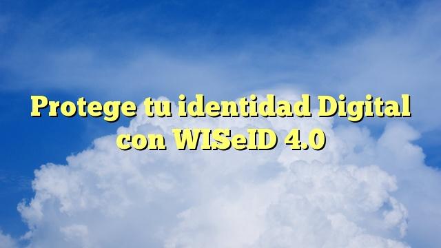 Protege tu identidad Digital con WISeID 4.0