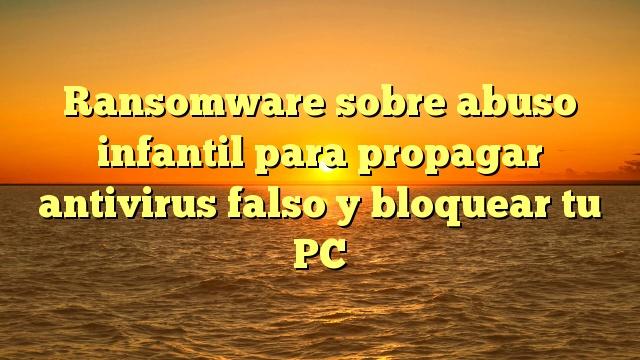 Ransomware sobre abuso infantil para propagar antivirus falso y bloquear tu PC