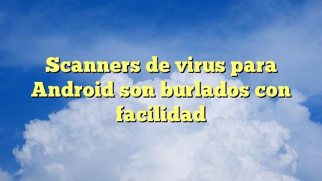 Scanners de virus para Android son burlados con facilidad