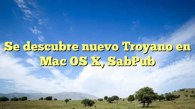 Se descubre nuevo Troyano en Mac OS X, SabPub