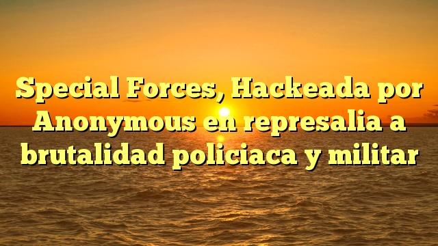 Special Forces, Hackeada por Anonymous en represalia a brutalidad policiaca y militar