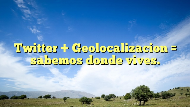 Twitter + Geolocalizacion = sabemos donde vives.